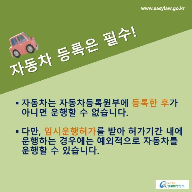 자동차 등록은 필수!: 자동차는 자동차등록원부에 등록한 후가 아니면 운행할 수 없습니다. 다만, 임시운행허가를 받아 허가기간 내에 운행하는 경우에는 예외적으로 자동차를 운행할 수 있습니다.